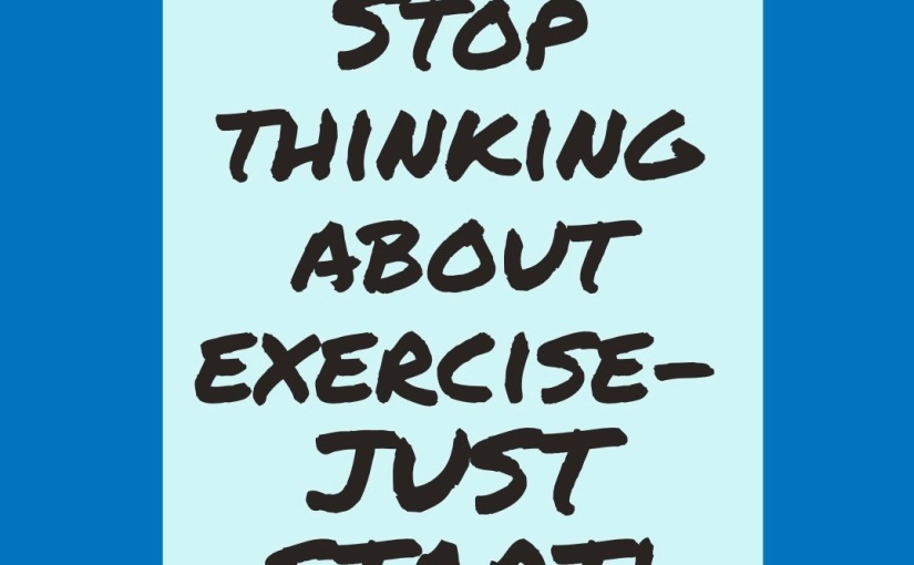 STOP THINKING ABOUT EXERCISE – JUST START!